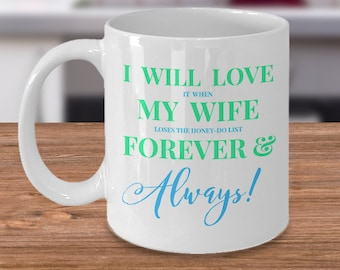 "Fun Gift for HIM! Trick Wording Mug ""I Will Love it when My Wife loses the honey-do list Forever&Always!"" 11 or 15 oz, Ceramic Mug. Tea Cup"