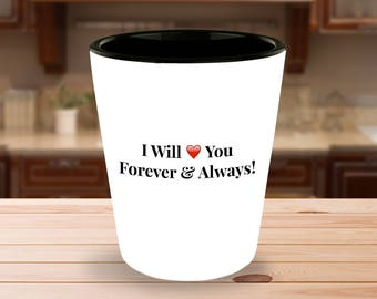 """Gift for him or her! """"I Will Love You Forever & Always!""""  - 1.5 oz Ceramic Shot Glass - Unique gift idea!"""