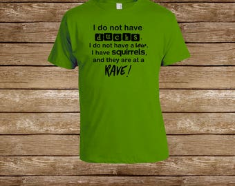 I do not have ducks, I do not have a row, I have squirrels, and they are at a rave! T-Shirt/Snarky Shirt/Sarcastic Shirt/Sarcastic