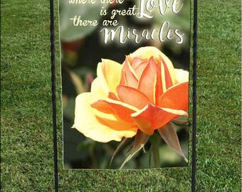 "Where there is great Love there are Miracles Garden Flag, Yellow Orange rose, green leaves background, heat set, hand sewn, 12""x18"""