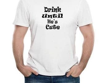 Drink Until He's Cute funny T-shirt