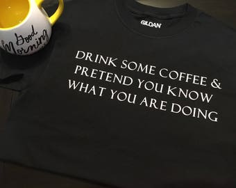 Drink Some Coffee & Pretend You Know What You Are Doing T-shirt