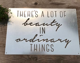 There's a lot of beauty in ordinary things METAL SIGN