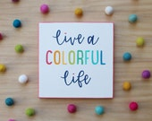 live a colorful life 9x9 inches