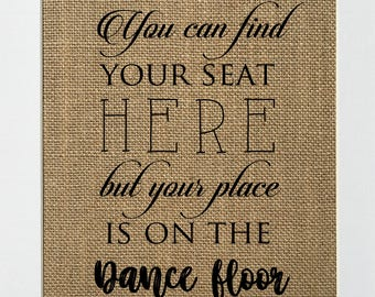 You Can Find Your Seat Here But Your Place Is On The Dance Floor - BURLAP SIGN 5x7 8x10 - Rustic Vintage/Wedding Decor/Love House Sign