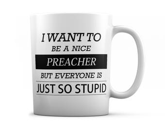 Preacher mug - Preacher gifts - I want to be a nice Preacher but everyone is just so stupid