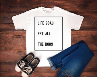 Life goal, pet all the dogs, life goal pet all, life goal shirt, the dogs, dogs, the dogs shirt, life goals