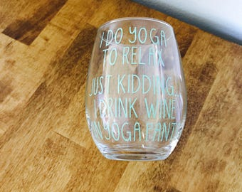 I Do Yoga To Relax, Just Kidding...I Drink Wine In Yoga Pants-Christmas Gift-Best Friend Gift-Anniversary Gift-Birthday Gift-Wine Glass