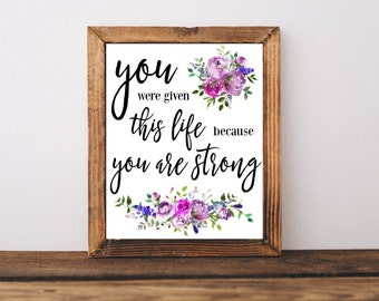 Printable Quotes, You were given this life because you are strong, downloadable quote, home decor, wall art, motivational quote, print
