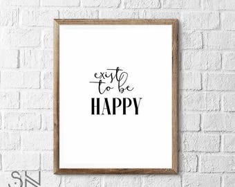 Exist to be Happy  motivational Art print  Wall Art Inspirational Art Print INSTANT DOWNLOAD printable art 3 sizes High Quality JPG Included