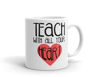 Teacher Gift - Teacher Mug - Teach With All Your Heart Mug - Coffee Mug - Coffee Cup - Teacher Appreciation - Gift for Teacher - Teaching