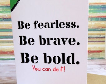 Be fearless. Be brave. Be bold . Encouragement greeting card (with blank inside)