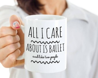 Ballet Dancer Mug - All I Care About Is Ballet and Like Two People - Funny Ballet Teacher Gift