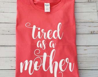 Tired as a Mother Shirt | Gift for her under 25 | Mom Tee | Gift for Moms | New Mom Baby Shower Gift Pregnancy