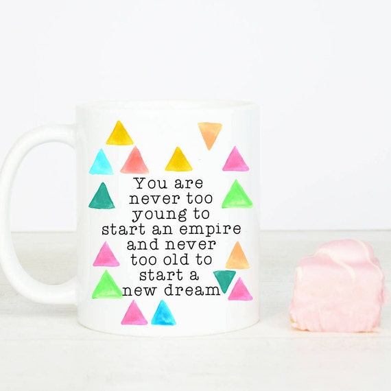 You are never too old or too young to start a new dream mug, happy positive thoughts, go for it, live your dream