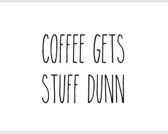 PRINTABLE 5x7 Coffee Gets Stuff Dunn RAE DUNN Sign