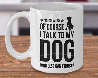 Funny Dog Mug - Of caurse I talk to my dog, who else can I trust? - Cute Ceramic Mug for dog lovers