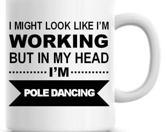 I Might Look Like I'm Working but In My Head I'm Pole Dancing Funny 11oz Coffee Mug Personalized Coffee Mug Funny Humor Coffee Mug 215
