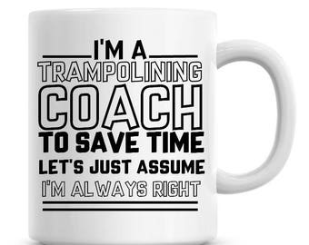 I'm A Trampolining Coach To Save Time Lets Just Assume I'm Always Right Funny Coffee Mug 11oz Coffee Mug Funny Humor Coffee Mug 1232