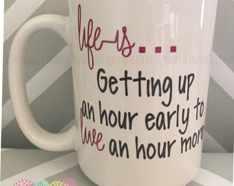 Life is... Getting up an hour early to live an hour more Mug