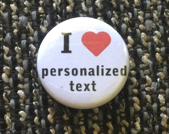 Personalized I Love Heart, buttons, Magnets  1.25 inch   Choose your own wording