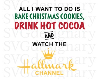 All I want to do is Bake Christmas Cookies, Drink Hot Cocoa and Watch The Hallmark Channel (Christmas, Holiday) SVG PNG Download