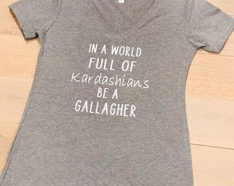 In A World Full of Kardashians Be A Gallagher Ladies Fitted VNeck Soft Comfy Shameless TV Show Showtime Shirt
