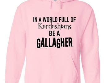 "Shameless TV Show ""In a world full of Kardashians, Be a Gallagher"" Hoodie"