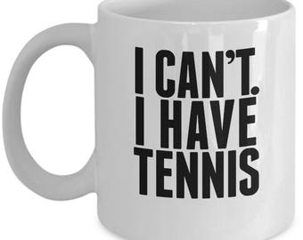 I Can't I Have Tennis - Cute High Quality White Ceramic 11 oz or 15 oz Mug - Funny Team Partner Gift Wife Mother's Day Mom Bestie Coffee Tea