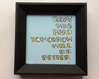 Framed Mini Print - Today was hard Tomorrow will be better - Hand Drawn Illustration - MN USA Made Quote Inspiration