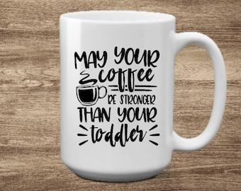 May your coffee be stronger than your toddler mug, Mom mug, Mothers Day gift, New Mom, 15 oz mug