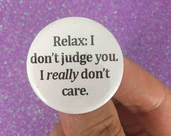relax: I dont judge you. I really don't care. pin back button 1.25 inch size. magnet options are available!