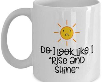 "Do I Look Like I ""Rise and Shine"" Funny Gift Mug Coffee Cup Sarcastic Gag Joke Sun Sunshine"