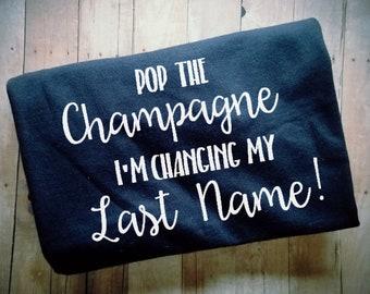 Pop The Champange I'm Changing My Last Name Women's TShirt - Bridal Party Clothing - Bachelorette Clothing - Engagement Shirt - Photo Prop
