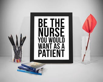 Be The Nurse You Would Want As A Patient, Nursing Print, Nurse Prints,Nursing,Nursing Gifts,Nurse Quote, Nursing Quote, Hospital,