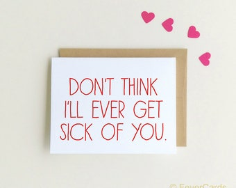 I'll ever get sick of you - I Can't Believe I'm Not Sick Of You Yet - Funny Valentine's Day Card - Funny Anniversary Card -