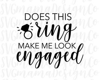 Does This Ring Make Me Look Engaged SVG Fiance Bride To Be Cut File for Cricut and Silhouette