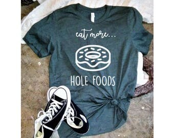 Eat More Hole Foods Shirt, Donut Shirt, Food Shirt, Hole Foods Tee, Birthday Gift, Vinyl Tee
