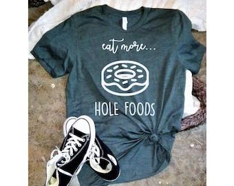 Eat More Hole Foods Shirt, Donut Shirt, Food Shirt, Hole Foods Tee, Birthday Gift, Vinyl Tee