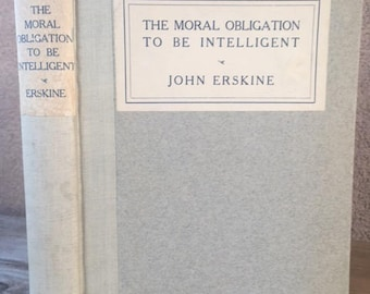 The Moral Obligation to Be Intelligent, by John Erskine, vintage book copyright 1915