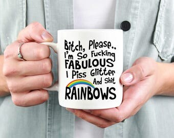 Bitch Please I'm So Fucking Fabulous I Piss Glitter & Shit Rainbows 11oz Coffee Tea Mug