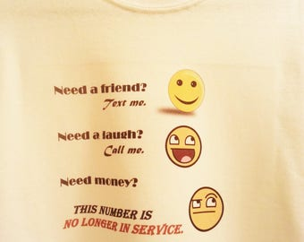 Need A Friend? Need A Laugh? Need Money? T Shirt Funny Humour