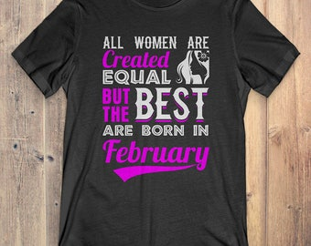 February Birthday T-Shirt Gift: All Women Created Equal But The Best Was Born In February