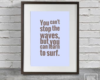 You can't stop the waves, But you can learn to surf, Sea waves quote, Waves quote print, Surf the waves quote, Stop the waves quote, Wave