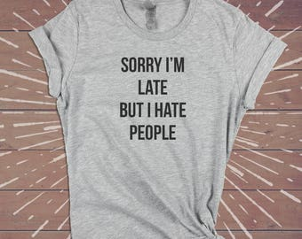 Sorry I'm Late But I Hate People Shirt - Sarcastic Festival Tee Funny Womens Gym Shirts Tshirts Tee - Gift for Wife Girlfriend Sister.