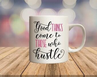 Good things come to those who hustle, inspirational mug, lady boss, feminist mug, offensive mugs, funny mug, sublimated mug, printed mug,