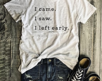 I came. I saw. I left early....White Slub/Black Shoulder Slit Tee, Raw Edge, graphic Tee, Shirt with Words, Made In USA