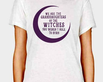 We are the Granddaughters of the Witches you weren't able to burn wiccan pagan tshirt