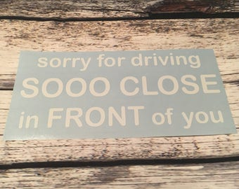 Sorry for driving so close to you Decal - Bad Driver - Car Decal - Bumper Sticker