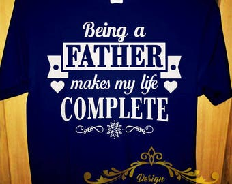 T shirt Being a FATHER makes my life complete Tee Daddy Papa Funny Gift shirt MEN MALE